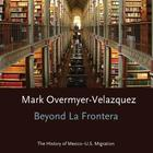 Beyond la Frontera: the History of Mexico-U.S. Migration